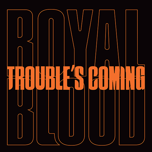 Troubles Coming - id|artist|title|duration ### 1382|Royal Blood|Troubles Coming|210920 - Royal Blood